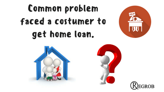 problems faces a costomer while availing home loan