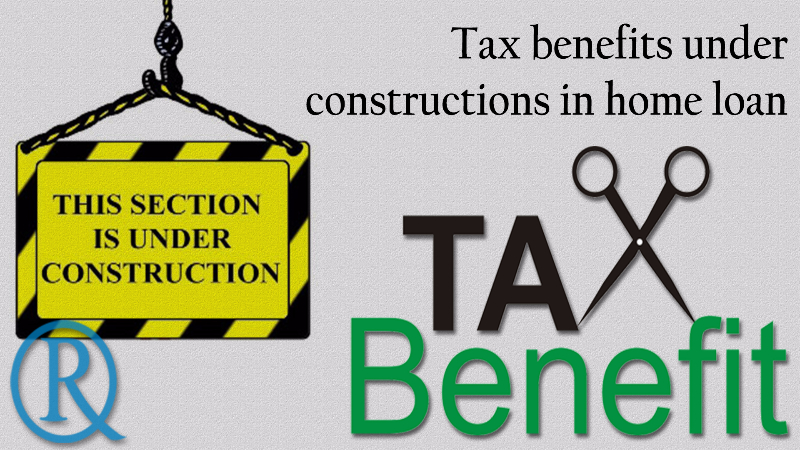 Tax benefits under constructions on home loan